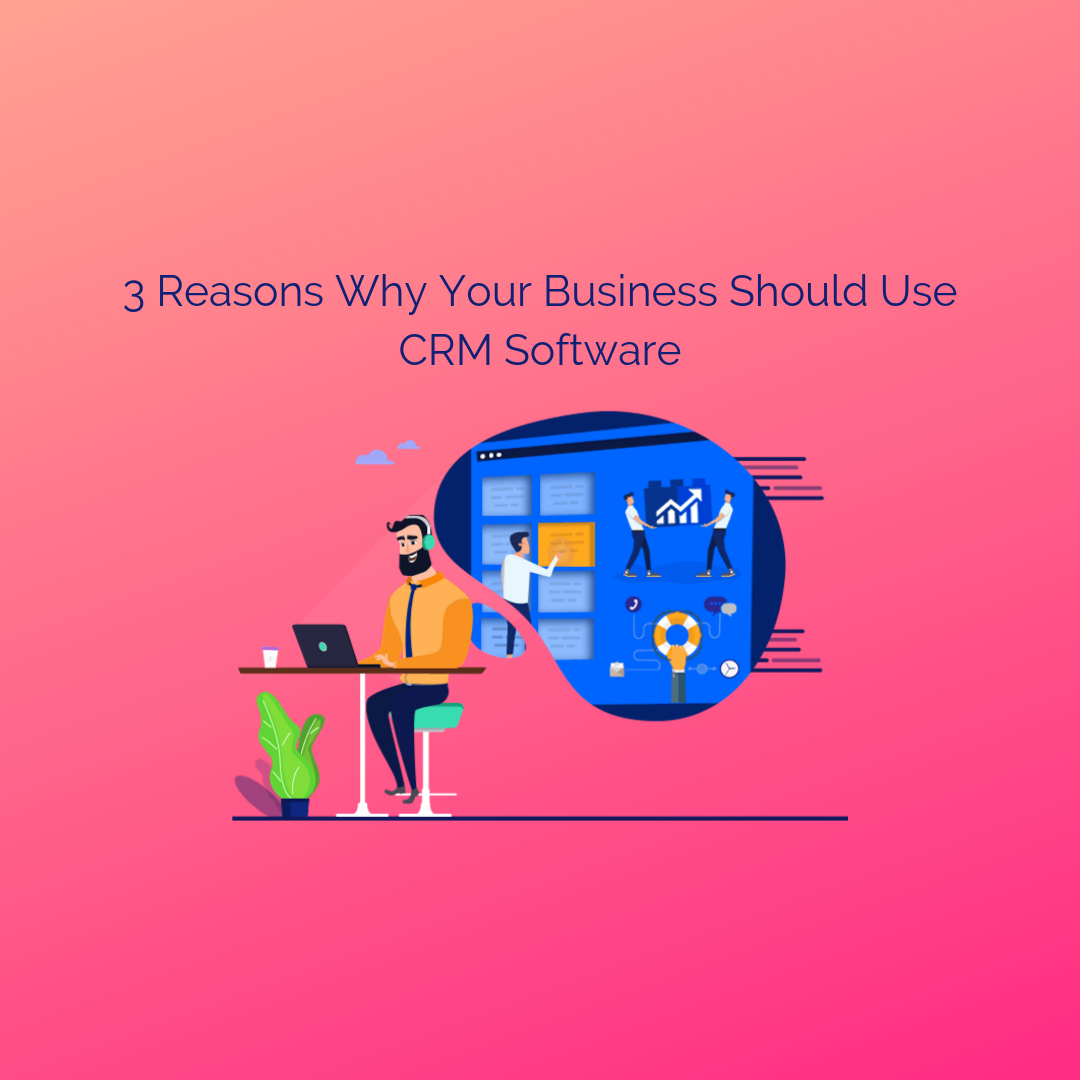 3 Reasons Why Your Business Should Use CRM Software