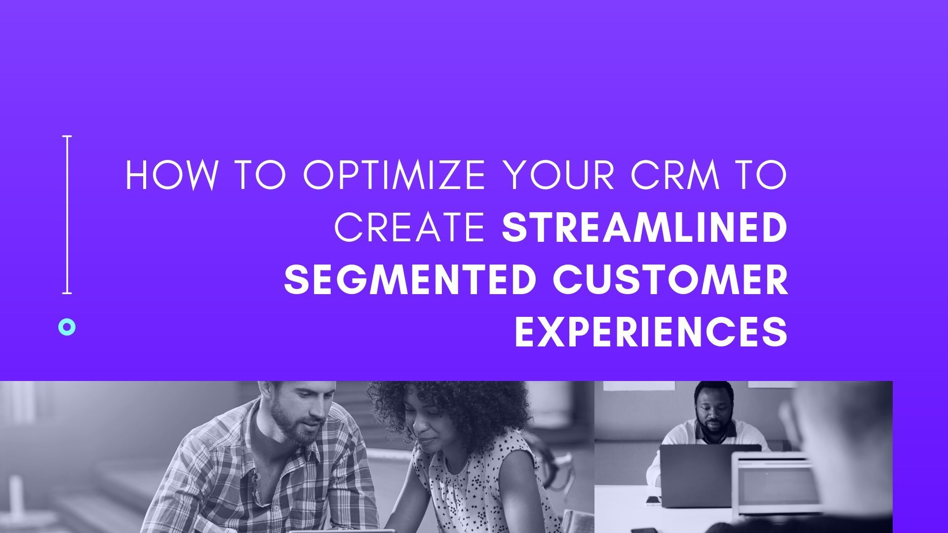 How to optimize your CRM to create streamlined segmented customer experiences