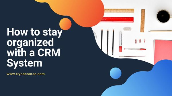 How to stay organized with a CRM System