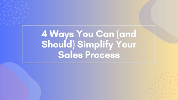 4 Ways You Can (and Should) Simplify Your Sales Process
