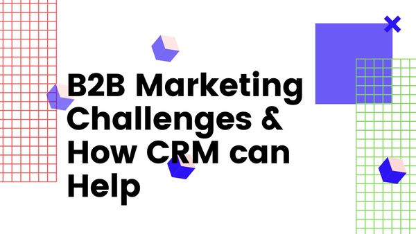 B2B Marketing Challenges & How CRM can Help