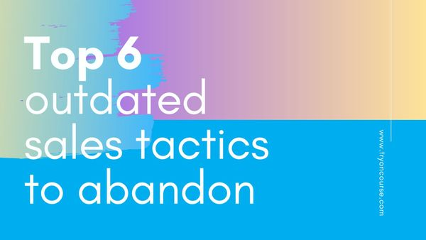 Top 6 outdated sales tactics to abandon