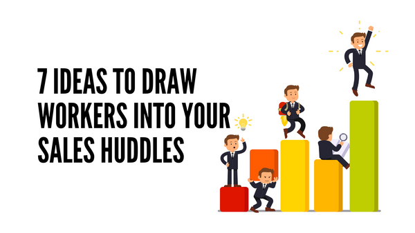 7 Ideas to Draw Workers Into Your Sales Huddles